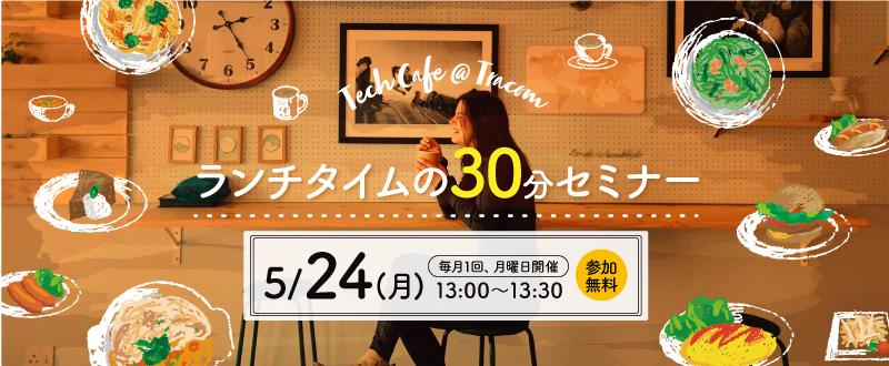 【5月24日】ランチタイムの30分間セミナー「Tech Cafe@Tracom」で情報収集しませんか?(参加無料)